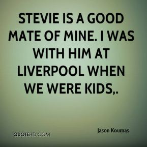 Stevie is a good mate of mine. I was with him at Liverpool when we were kids.