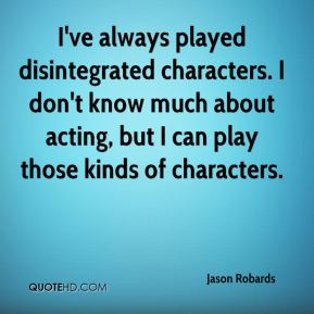 Jason Robards  - I've always played disintegrated characters. I don't know much about acting, but I can play those kinds of characters.