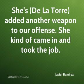 Javier Ramirez  - She's (De La Torre) added another weapon to our offense. She kind of came in and took the job.