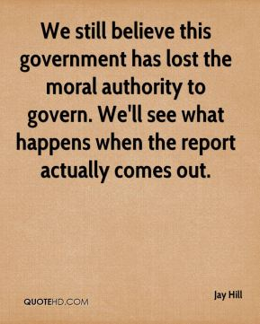 Jay Hill  - We still believe this government has lost the moral authority to govern. We'll see what happens when the report actually comes out.