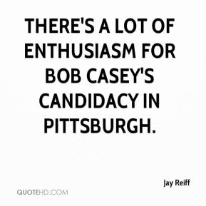 There's a lot of enthusiasm for Bob Casey's candidacy in Pittsburgh.