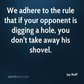 We adhere to the rule that if your opponent is digging a hole, you don't take away his shovel.