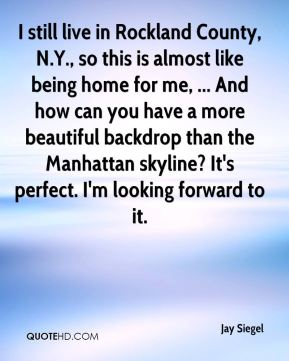 Jay Siegel  - I still live in Rockland County, N.Y., so this is almost like being home for me, ... And how can you have a more beautiful backdrop than the Manhattan skyline? It's perfect. I'm looking forward to it.