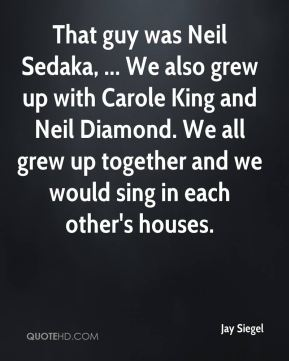Jay Siegel  - That guy was Neil Sedaka, ... We also grew up with Carole King and Neil Diamond. We all grew up together and we would sing in each other's houses.