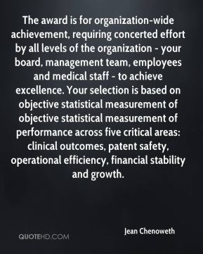 Jean Chenoweth  - The award is for organization-wide achievement, requiring concerted effort by all levels of the organization - your board, management team, employees and medical staff - to achieve excellence. Your selection is based on objective statistical measurement of objective statistical measurement of performance across five critical areas: clinical outcomes, patent safety, operational efficiency, financial stability and growth.
