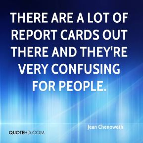 Jean Chenoweth  - There are a lot of report cards out there and they're very confusing for people.