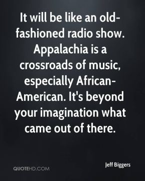 Jeff Biggers  - It will be like an old-fashioned radio show. Appalachia is a crossroads of music, especially African-American. It's beyond your imagination what came out of there.