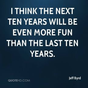 Jeff Byrd  - I think the next ten years will be even more fun than the last ten years.
