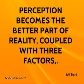Jeff Byrd  - Perception becomes the better part of reality, coupled with three factors.