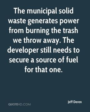 Jeff Deren  - The municipal solid waste generates power from burning the trash we throw away. The developer still needs to secure a source of fuel for that one.