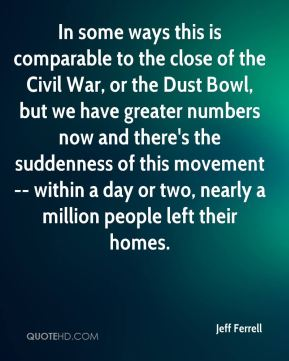 Jeff Ferrell  - In some ways this is comparable to the close of the Civil War, or the Dust Bowl, but we have greater numbers now and there's the suddenness of this movement -- within a day or two, nearly a million people left their homes.