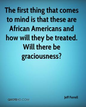 Jeff Ferrell  - The first thing that comes to mind is that these are African Americans and how will they be treated. Will there be graciousness?