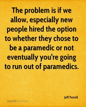 Jeff Ferrell  - The problem is if we allow, especially new people hired the option to whether they chose to be a paramedic or not eventually you're going to run out of paramedics.