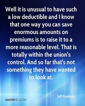 Jeff Friedman  - Well it is unusual to have such a low deductible and I know that one way you can save enormous amounts on premiums is to raise it to a more reasonable level. That is totally within the union's control. And so far that's not something they have wanted to look at.