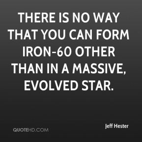 Jeff Hester  - There is no way that you can form iron-60 other than in a massive, evolved star.