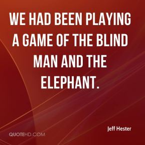 Jeff Hester  - We had been playing a game of the blind man and the elephant.