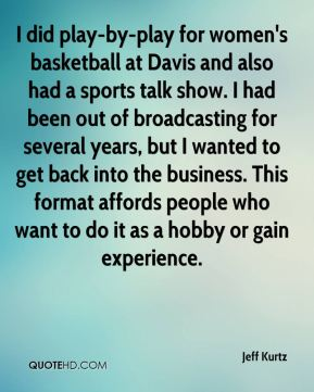 Jeff Kurtz  - I did play-by-play for women's basketball at Davis and also had a sports talk show. I had been out of broadcasting for several years, but I wanted to get back into the business. This format affords people who want to do it as a hobby or gain experience.