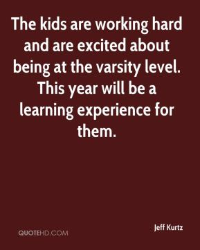 Jeff Kurtz  - The kids are working hard and are excited about being at the varsity level. This year will be a learning experience for them.