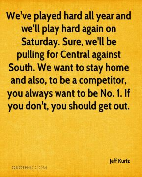 Jeff Kurtz  - We've played hard all year and we'll play hard again on Saturday. Sure, we'll be pulling for Central against South. We want to stay home and also, to be a competitor, you always want to be No. 1. If you don't, you should get out.