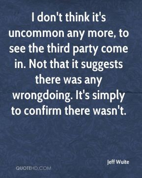 I don't think it's uncommon any more, to see the third party come in. Not that it suggests there was any wrongdoing. It's simply to confirm there wasn't.