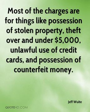 Jeff Wuite  - Most of the charges are for things like possession of stolen property, theft over and under $5,000, unlawful use of credit cards, and possession of counterfeit money.