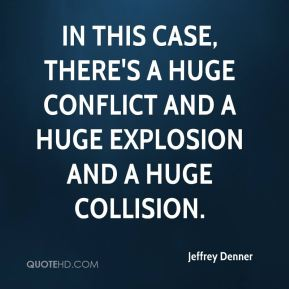 Jeffrey Denner  - In this case, there's a huge conflict and a huge explosion and a huge collision.