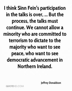 Jeffrey Donaldson  - I think Sinn Fein's participation in the talks is over, ... But the process, the talks must continue. We cannot allow a minority who are committed to terrorism to dictate to the majority who want to see peace, who want to see democratic advancement in Northern Ireland.