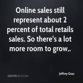 Jeffrey Grau  - Online sales still represent about 2 percent of total retails sales. So there's a lot more room to grow.
