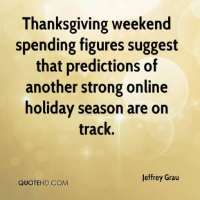 Jeffrey Grau  - Thanksgiving weekend spending figures suggest that predictions of another strong online holiday season are on track.