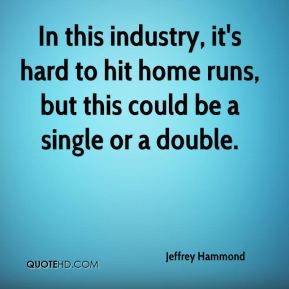 Jeffrey Hammond  - In this industry, it's hard to hit home runs, but this could be a single or a double.
