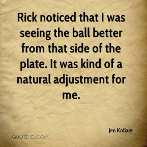 Jen Kollaer  - Rick noticed that I was seeing the ball better from that side of the plate. It was kind of a natural adjustment for me.