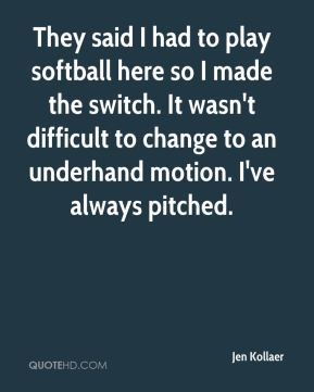 Jen Kollaer  - They said I had to play softball here so I made the switch. It wasn't difficult to change to an underhand motion. I've always pitched.