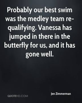 Jen Zimmerman  - Probably our best swim was the medley team re-qualifying. Vanessa has jumped in there in the butterfly for us, and it has gone well.