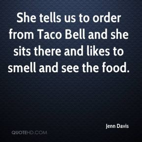 Jenn Davis  - She tells us to order from Taco Bell and she sits there and likes to smell and see the food.