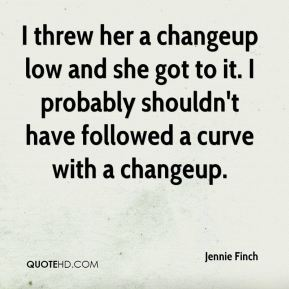 Jennie Finch  - I threw her a changeup low and she got to it. I probably shouldn't have followed a curve with a changeup.