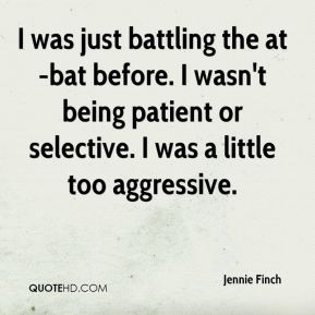 Jennie Finch  - I was just battling the at-bat before. I wasn't being patient or selective. I was a little too aggressive.