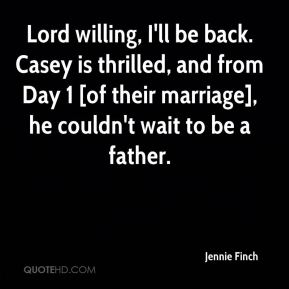 Jennie Finch  - Lord willing, I'll be back. Casey is thrilled, and from Day 1 [of their marriage], he couldn't wait to be a father.
