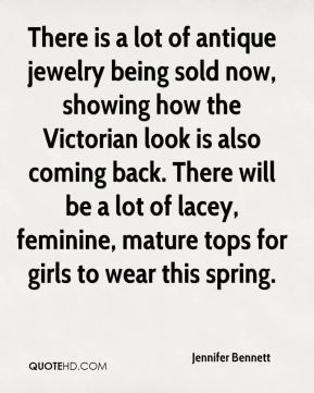 Jennifer Bennett  - There is a lot of antique jewelry being sold now, showing how the Victorian look is also coming back. There will be a lot of lacey, feminine, mature tops for girls to wear this spring.