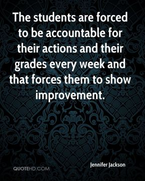 Jennifer Jackson  - The students are forced to be accountable for their actions and their grades every week and that forces them to show improvement.