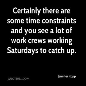 Certainly there are some time constraints and you see a lot of work crews working Saturdays to catch up.