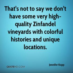Jennifer Kopp  - That's not to say we don't have some very high-quality Zinfandel vineyards with colorful histories and unique locations.