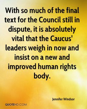 Jennifer Windsor  - With so much of the final text for the Council still in dispute, it is absolutely vital that the Caucus' leaders weigh in now and insist on a new and improved human rights body.