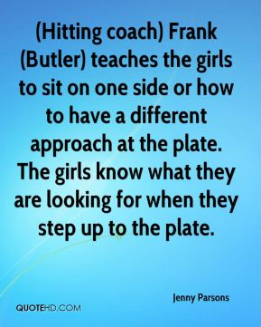 Jenny Parsons  - (Hitting coach) Frank (Butler) teaches the girls to sit on one side or how to have a different approach at the plate. The girls know what they are looking for when they step up to the plate.