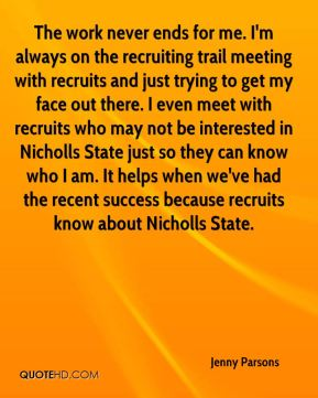 Jenny Parsons  - The work never ends for me. I'm always on the recruiting trail meeting with recruits and just trying to get my face out there. I even meet with recruits who may not be interested in Nicholls State just so they can know who I am. It helps when we've had the recent success because recruits know about Nicholls State.