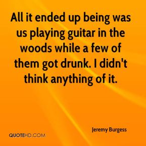 Jeremy Burgess  - All it ended up being was us playing guitar in the woods while a few of them got drunk. I didn't think anything of it.