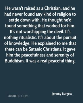 Jeremy Burgess  - He wasn't raised as a Christian, and he had never found any kind of religion to settle down with. He thought he'd found something that worked for him. It's not worshipping the devil. It's nothing ritualistic. It's about the pursuit of knowledge. He explained to me that there can be Satanic Christians. It gave him the peacefulness and serenity of Buddhism. It was a real peaceful thing.