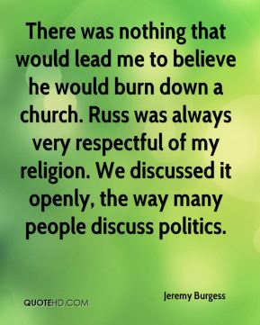 There was nothing that would lead me to believe he would burn down a church. Russ was always very respectful of my religion. We discussed it openly, the way many people discuss politics.