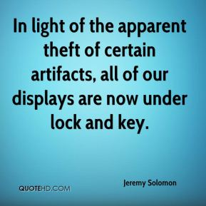 Jeremy Solomon  - In light of the apparent theft of certain artifacts, all of our displays are now under lock and key.