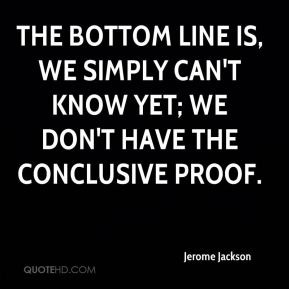 Jerome Jackson  - The bottom line is, we simply can't know yet; we don't have the conclusive proof.