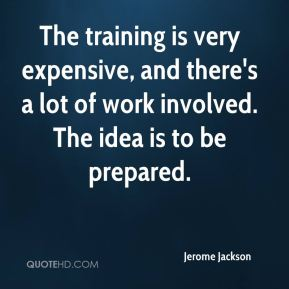 The training is very expensive, and there's a lot of work involved. The idea is to be prepared.
